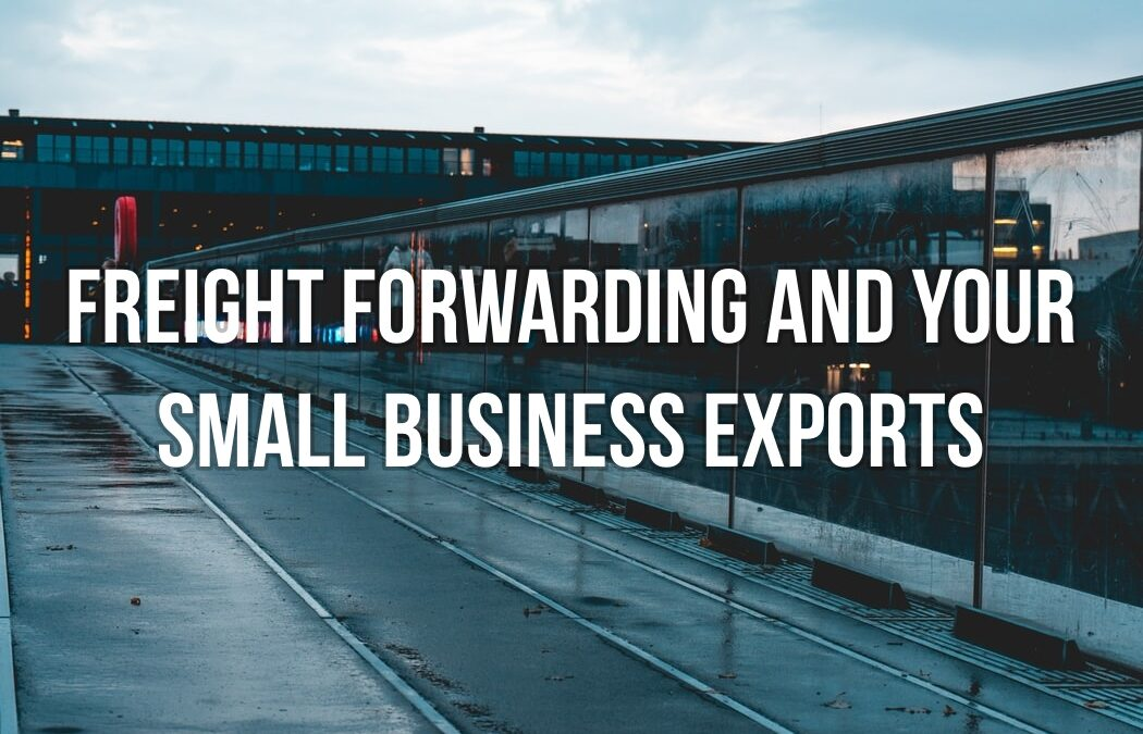 Freight Forwarding and Your Small Business Exports